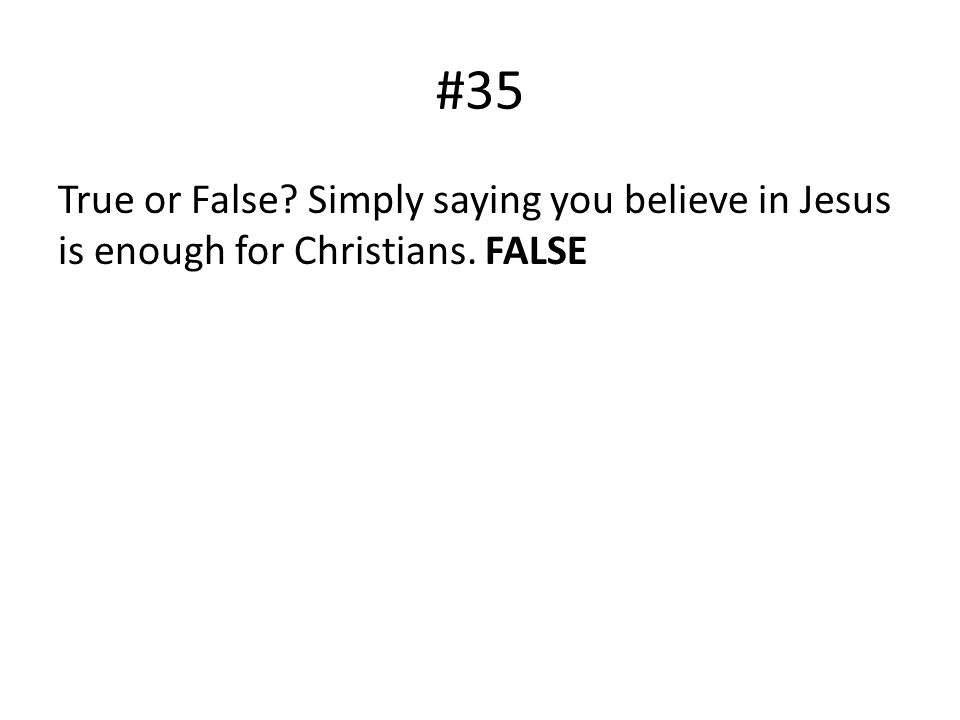 #35 True or False? Simply saying you believe in Jesus is enough for Christians. FALSE