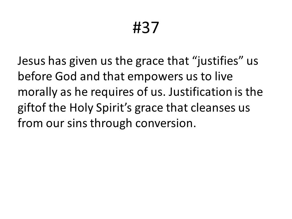 #37 Jesus has given us the grace that justifies us before God and that empowers us to live morally as he requires of us. Justification is the giftof t