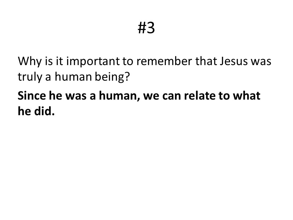#3 Why is it important to remember that Jesus was truly a human being? Since he was a human, we can relate to what he did.