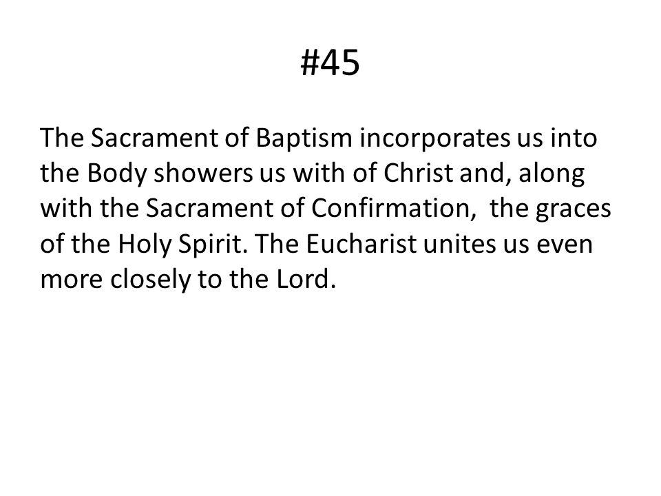#45 The Sacrament of Baptism incorporates us into the Body showers us with of Christ and, along with the Sacrament of Confirmation, the graces of the