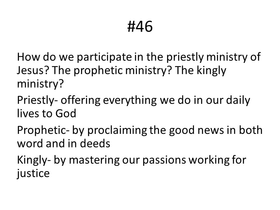 #46 How do we participate in the priestly ministry of Jesus? The prophetic ministry? The kingly ministry? Priestly- offering everything we do in our d