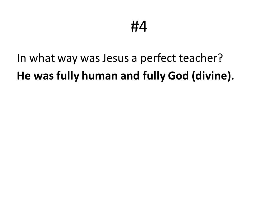#4 In what way was Jesus a perfect teacher? He was fully human and fully God (divine).