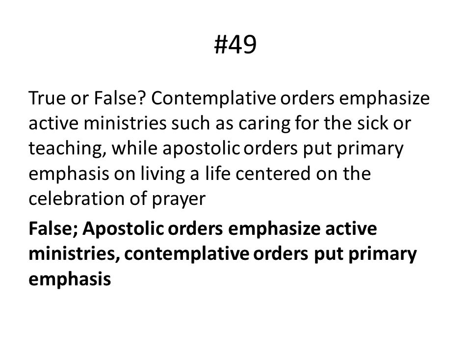 #49 True or False? Contemplative orders emphasize active ministries such as caring for the sick or teaching, while apostolic orders put primary emphas
