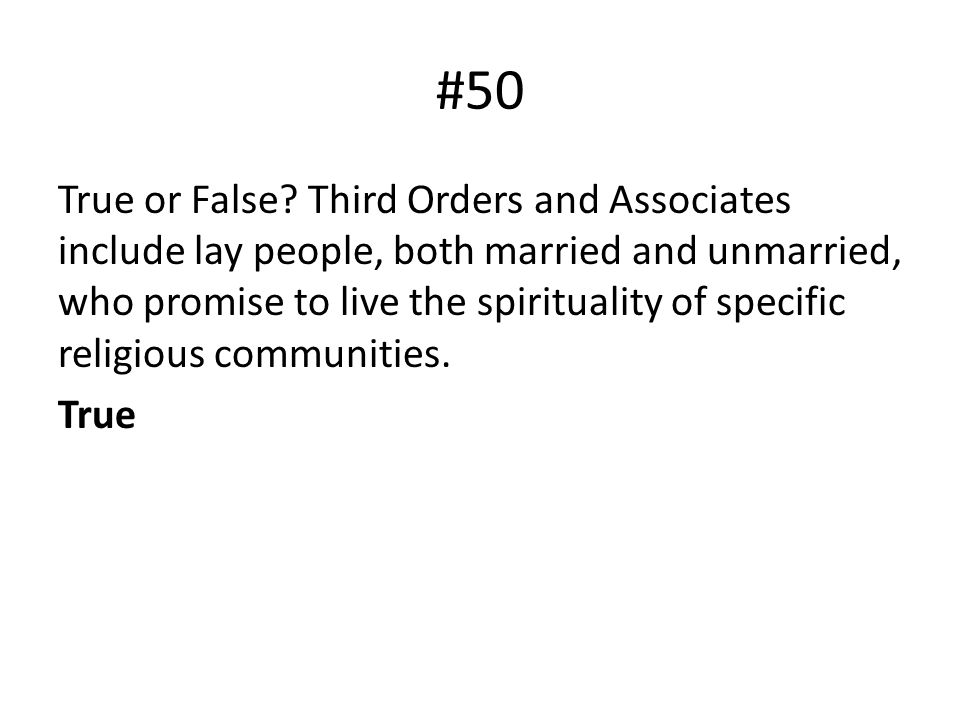 #50 True or False? Third Orders and Associates include lay people, both married and unmarried, who promise to live the spirituality of specific religi