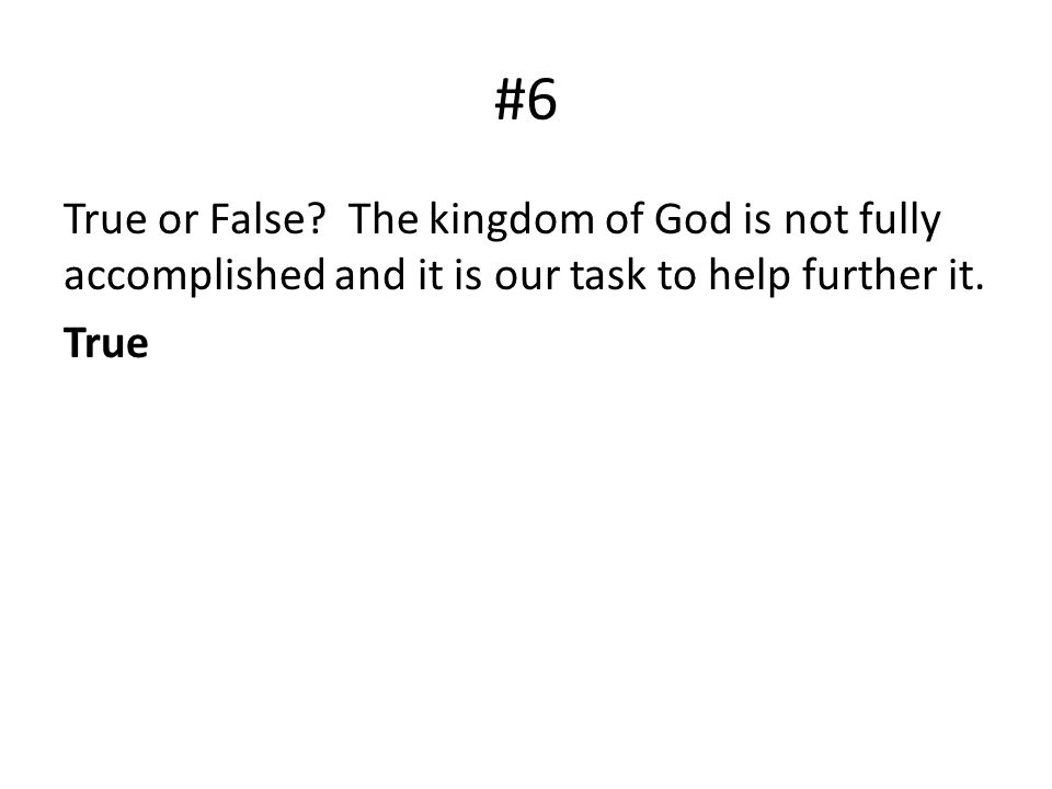 #6 True or False? The kingdom of God is not fully accomplished and it is our task to help further it. True