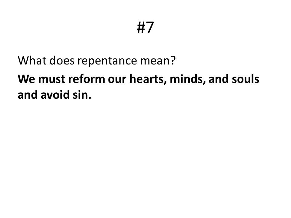 #7 What does repentance mean? We must reform our hearts, minds, and souls and avoid sin.