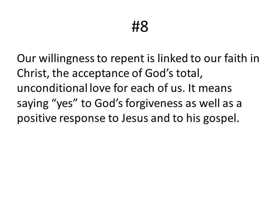 #8 Our willingness to repent is linked to our faith in Christ, the acceptance of Gods total, unconditional love for each of us. It means saying yes to