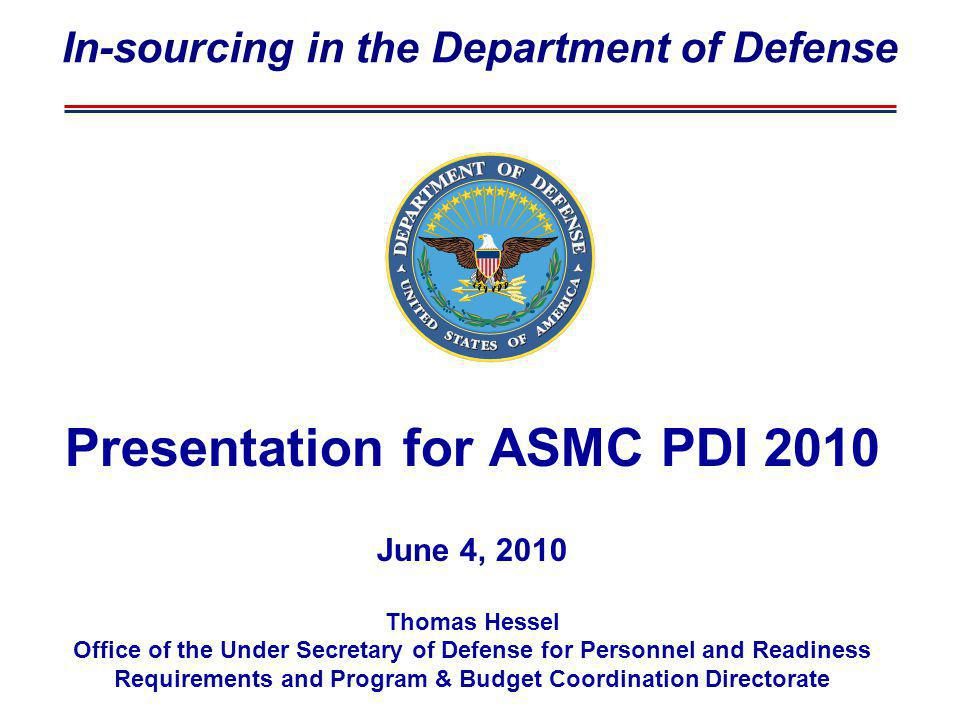 Presentation for ASMC PDI 2010 June 4, 2010 Thomas Hessel Office of the Under Secretary of Defense for Personnel and Readiness Requirements and Program & Budget Coordination Directorate In-sourcing in the Department of Defense