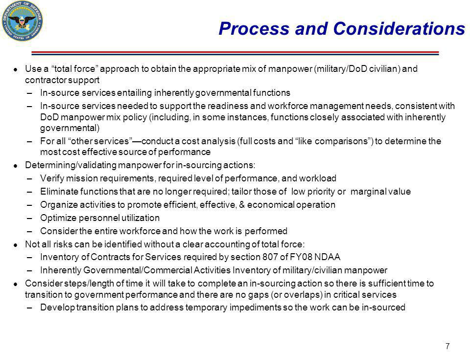 Process and Considerations Use a total force approach to obtain the appropriate mix of manpower (military/DoD civilian) and contractor support –In-source services entailing inherently governmental functions –In-source services needed to support the readiness and workforce management needs, consistent with DoD manpower mix policy (including, in some instances, functions closely associated with inherently governmental) –For all other servicesconduct a cost analysis (full costs and like comparisons) to determine the most cost effective source of performance Determining/validating manpower for in-sourcing actions: –Verify mission requirements, required level of performance, and workload –Eliminate functions that are no longer required; tailor those of low priority or marginal value –Organize activities to promote efficient, effective, & economical operation –Optimize personnel utilization –Consider the entire workforce and how the work is performed Not all risks can be identified without a clear accounting of total force: –Inventory of Contracts for Services required by section 807 of FY08 NDAA –Inherently Governmental/Commercial Activities Inventory of military/civilian manpower Consider steps/length of time it will take to complete an in-sourcing action so there is sufficient time to transition to government performance and there are no gaps (or overlaps) in critical services –Develop transition plans to address temporary impediments so the work can be in-sourced 7