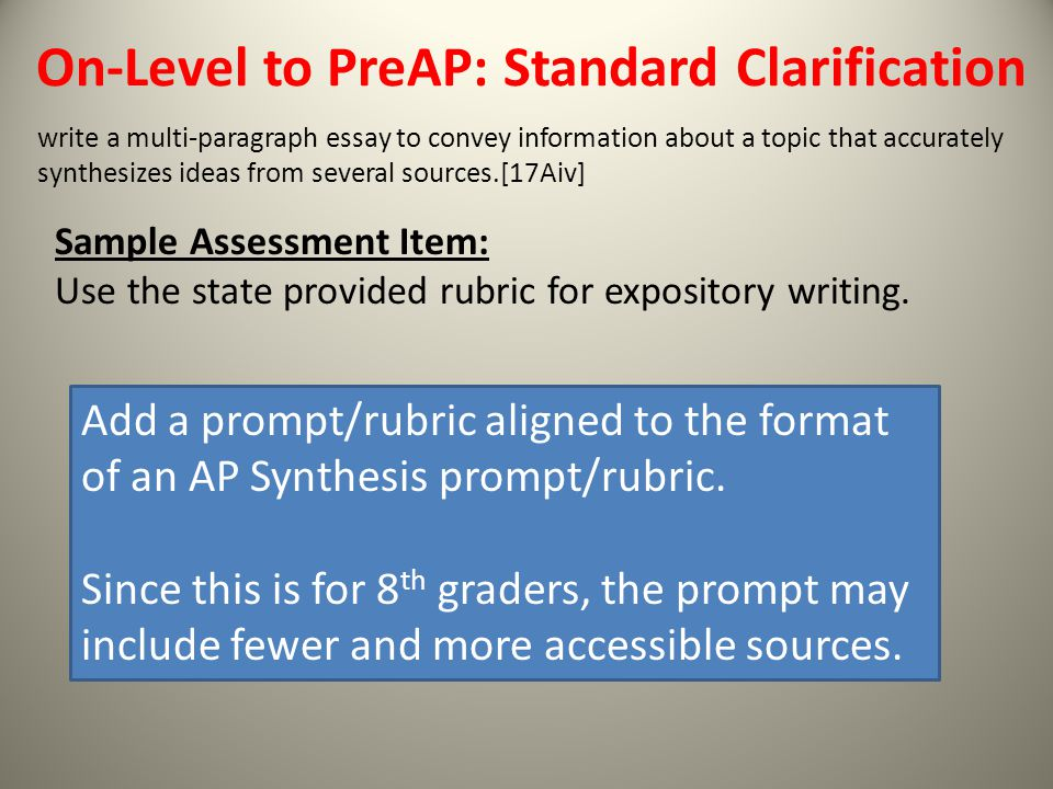 On-Level to PreAP: Standard Clarification write a multi-paragraph essay to convey information about a topic that accurately synthesizes ideas from several sources.[17Aiv] Add a prompt/rubric aligned to the format of an AP Synthesis prompt/rubric.