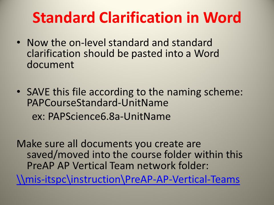 Standard Clarification in Word Now the on-level standard and standard clarification should be pasted into a Word document SAVE this file according to the naming scheme: PAPCourseStandard-UnitName ex: PAPScience6.8a-UnitName Make sure all documents you create are saved/moved into the course folder within this PreAP AP Vertical Team network folder: \\mis-itspc\instruction\PreAP-AP-Vertical-Teams
