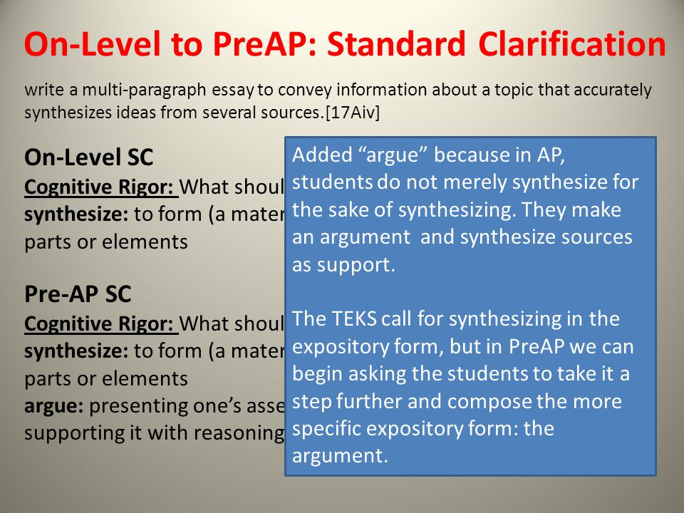 On-Level to PreAP: Standard Clarification write a multi-paragraph essay to convey information about a topic that accurately synthesizes ideas from several sources.[17Aiv] On-Level SC Cognitive Rigor: What should students be doing.