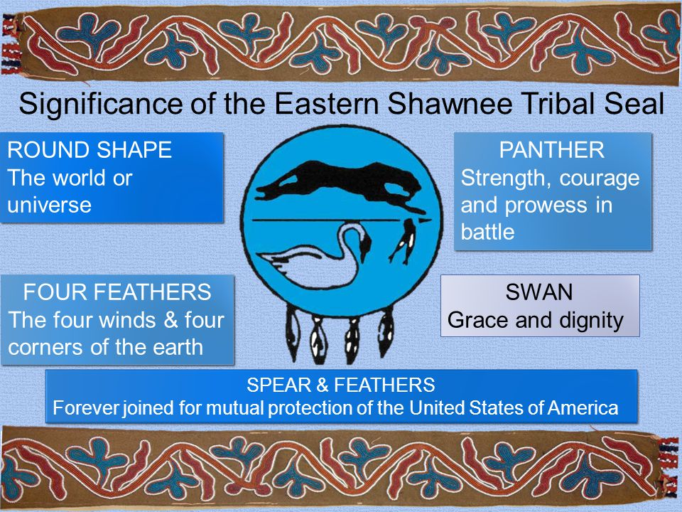 Significance of the Eastern Shawnee Tribal Seal ROUND SHAPE The world or universe ROUND SHAPE The world or universe SPEAR & FEATHERS Forever joined for mutual protection of the United States of America SPEAR & FEATHERS Forever joined for mutual protection of the United States of America FOUR FEATHERS The four winds & four corners of the earth FOUR FEATHERS The four winds & four corners of the earth PANTHER Strength, courage and prowess in battle PANTHER Strength, courage and prowess in battle SWAN Grace and dignity
