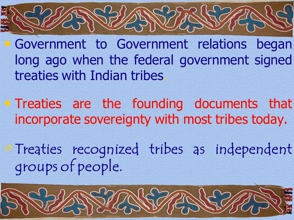 Government to Government relations began long ago when the federal government signed treaties with Indian tribes.