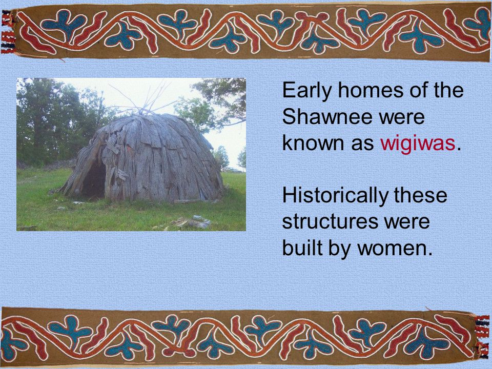 Early homes of the Shawnee were known as wigiwas.