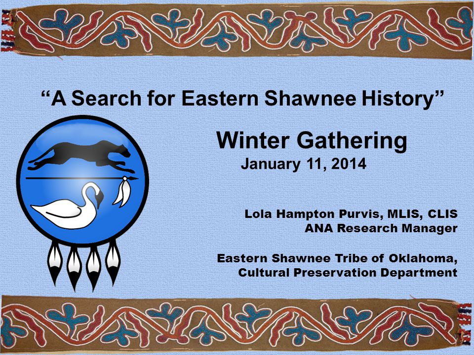 Winter Gathering January 11, 2014 Lola Hampton Purvis, MLIS, CLIS ANA Research Manager Eastern Shawnee Tribe of Oklahoma, Cultural Preservation Department A Search for Eastern Shawnee History