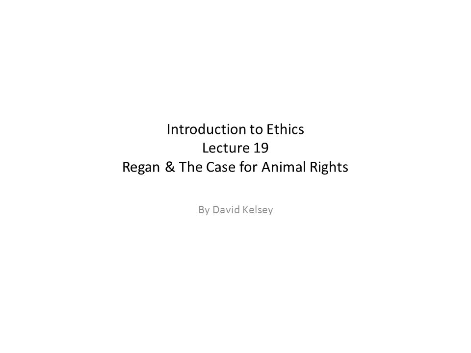 Introduction to Ethics Lecture 19 Regan & The Case for Animal Rights By David Kelsey