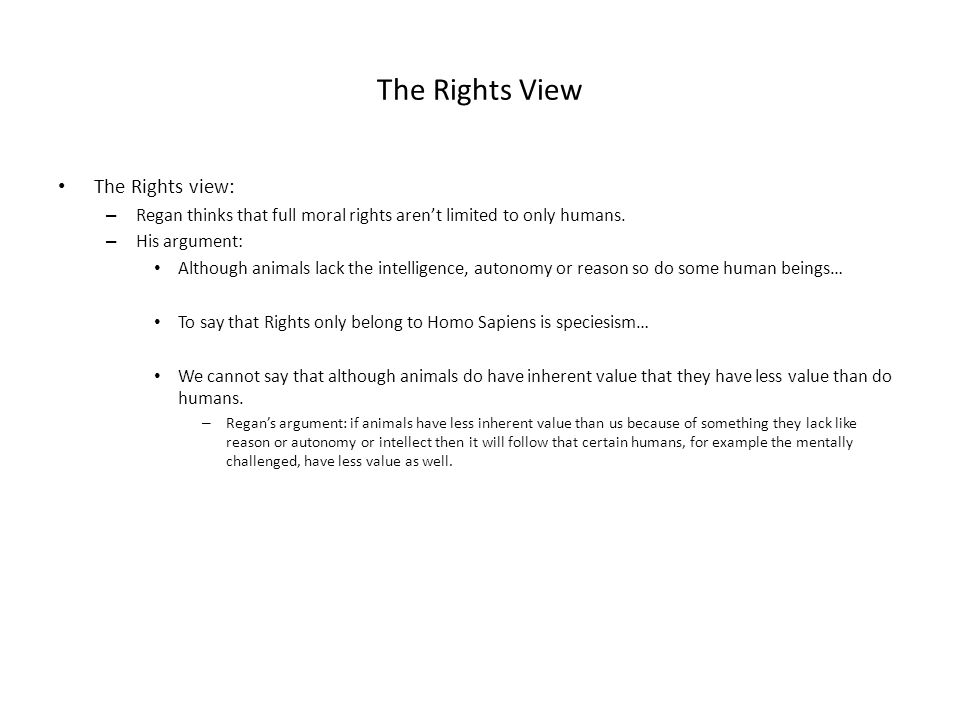 The Rights View The Rights view: – Regan thinks that full moral rights arent limited to only humans. – His argument: Although animals lack the intelli
