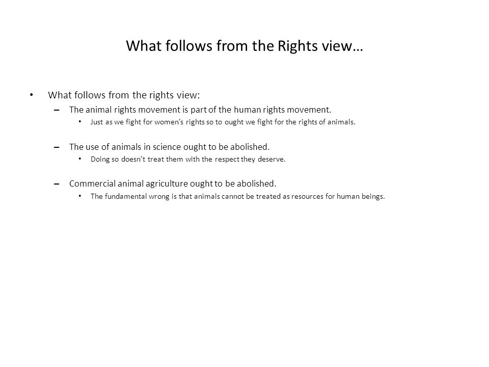 What follows from the Rights view… What follows from the rights view: – The animal rights movement is part of the human rights movement. Just as we fi