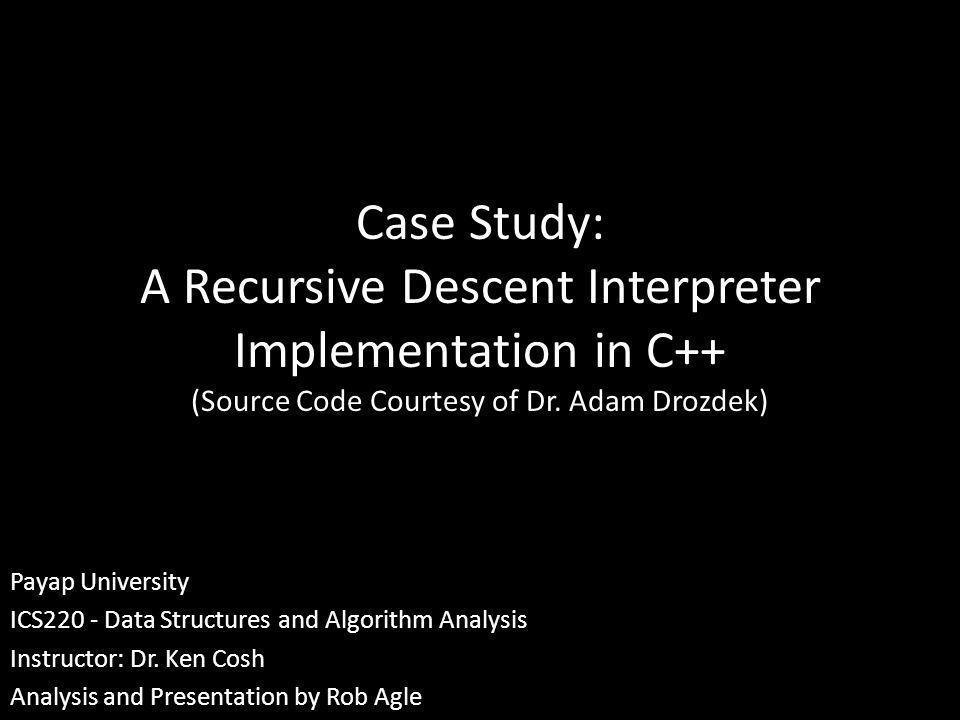 Case Study: A Recursive Descent Interpreter Implementation in C++ (Source Code Courtesy of Dr. Adam Drozdek) Payap University ICS220 - Data Structures