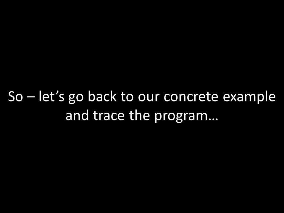 So – lets go back to our concrete example and trace the program…
