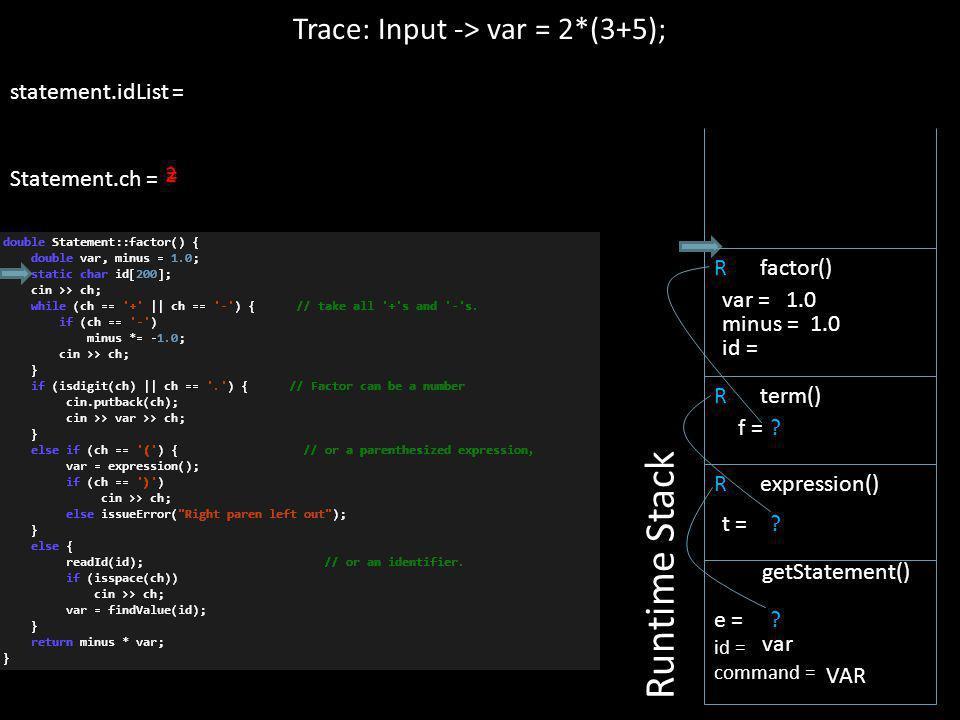 statement.idList = Statement.ch = = 2 R expression() Trace: Input -> var = 2*(3+5); Runtime Stack e = id = command = getStatement() var VAR ? t = R te