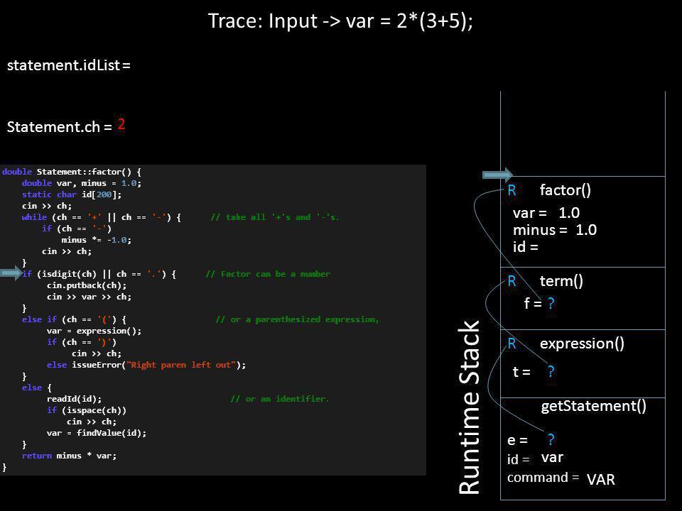 2 R expression() Trace: Input -> var = 2*(3+5); statement.idList = Statement.ch = Runtime Stack e = id = command = getStatement() var VAR ? t = R term