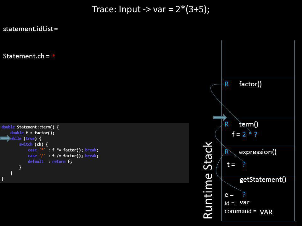 statement.idList = Statement.ch = 2 R expression() Trace: Input -> var = 2*(3+5); Runtime Stack e = id = command = getStatement() var VAR ? t = R term