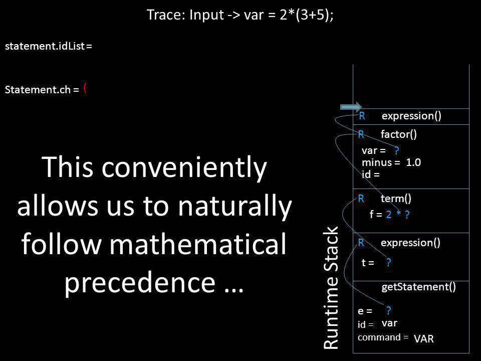 ? R expression() ( Trace: Input -> var = 2*(3+5); statement.idList = Statement.ch = Runtime Stack e = id = command = getStatement() var VAR ? t = R te
