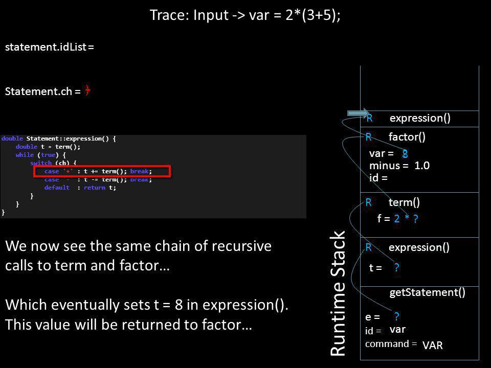 ) statement.idList = Statement.ch = 8 + ? R expression() Trace: Input -> var = 2*(3+5); Runtime Stack e = id = command = getStatement() var VAR ? t =