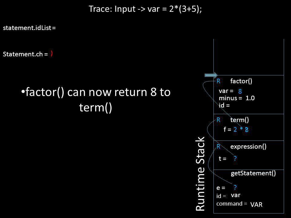 ; statement.idList = Statement.ch = R factor() * 8 2 * ? ) 8 R expression() Trace: Input -> var = 2*(3+5); Runtime Stack e = id = command = getStateme