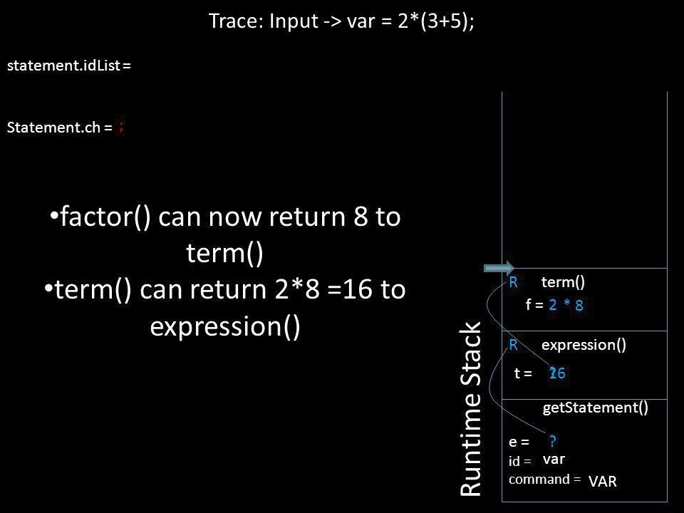 16 statement.idList = Statement.ch = R expression() Trace: Input -> var = 2*(3+5); Runtime Stack e = id = command = getStatement() var VAR ? t = R ter