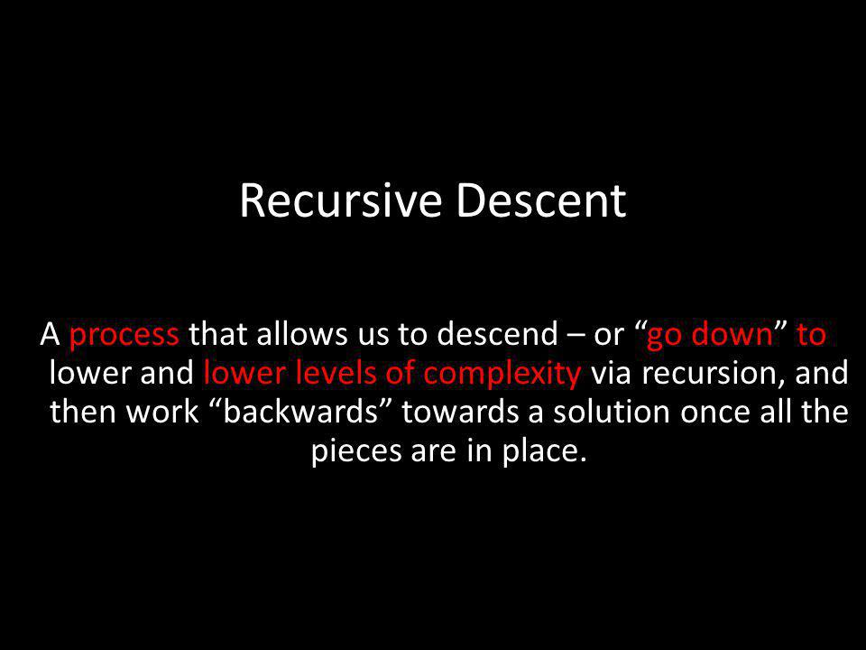 Recursive Descent A process that allows us to descend – or go down to lower and lower levels of complexity via recursion, and then work backwards towa