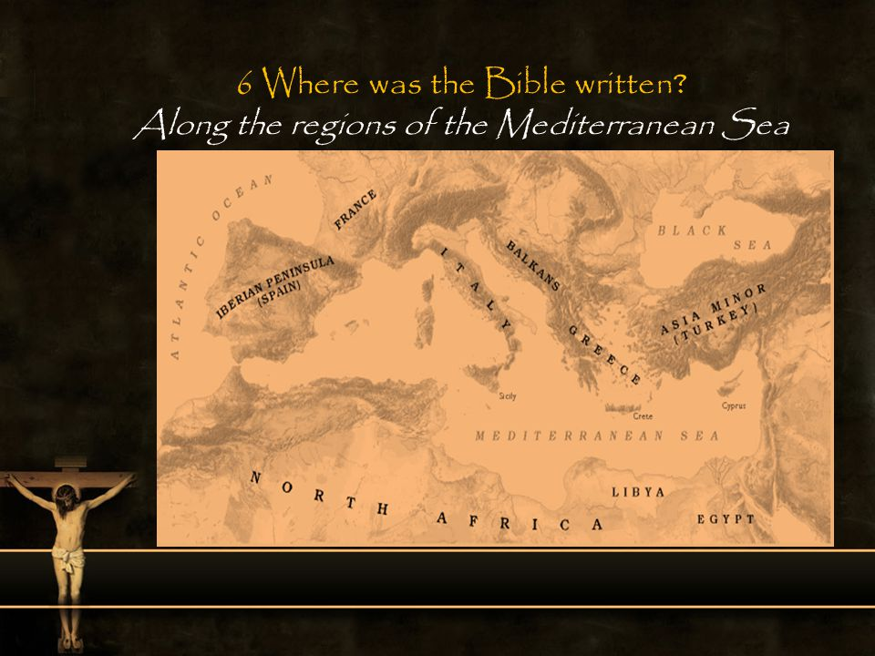 6 Where was the Bible written? Along the regions of the Mediterranean Sea