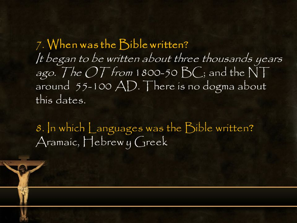 7. When was the Bible written? It began to be written about three thousands years ago. The OT from 1800-50 BC; and the NT around 55-100 AD. There is n