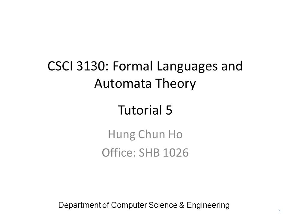 CSCI 3130: Formal Languages and Automata Theory Tutorial 5 Hung Chun Ho Office: SHB 1026 Department of Computer Science & Engineering 1