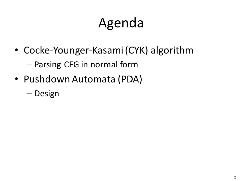 Agenda Cocke-Younger-Kasami (CYK) algorithm – Parsing CFG in normal form Pushdown Automata (PDA) – Design 2