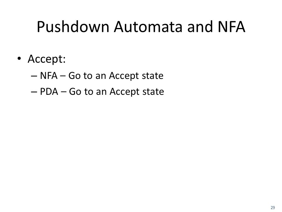 Pushdown Automata and NFA Accept: – NFA – Go to an Accept state – PDA – Go to an Accept state 29