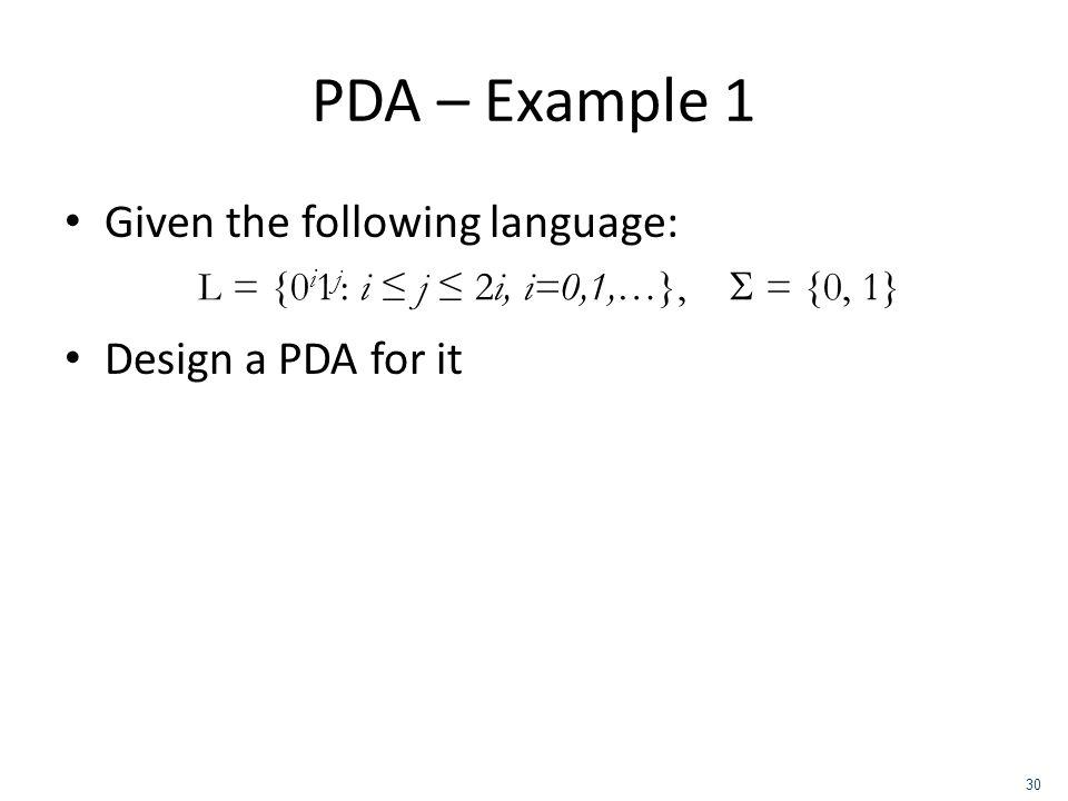PDA – Example 1 Given the following language: Design a PDA for it L = {0 i 1 j : i j 2i, i=0,1,…}, = {0, 1} 30