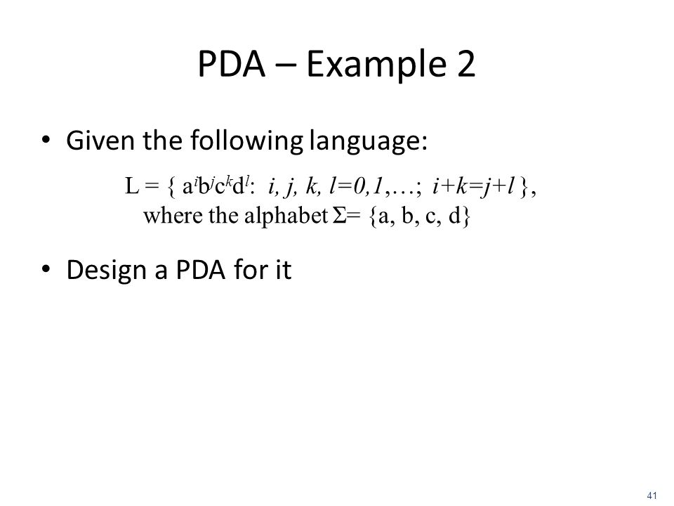 PDA – Example 2 Given the following language: Design a PDA for it L = { a i b j c k d l : i, j, k, l=0,1,…; i+k=j+l }, where the alphabet Σ= {a, b, c,