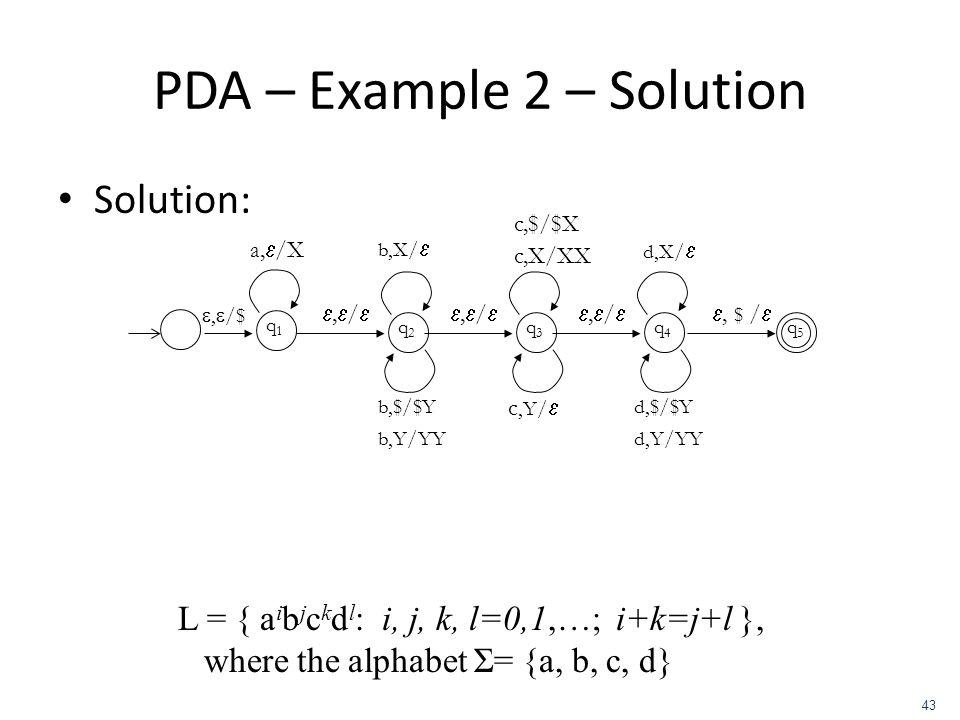 PDA – Example 2 – Solution Solution: L = { a i b j c k d l : i, j, k, l=0,1,…; i+k=j+l }, where the alphabet Σ= {a, b, c, d} 43, /$ q5q5 q1q1 a, /X, /