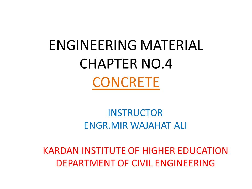 ENGINEERING MATERIAL CHAPTER NO.4 CONCRETE INSTRUCTOR ENGR.MIR WAJAHAT ALI KARDAN INSTITUTE OF HIGHER EDUCATION DEPARTMENT OF CIVIL ENGINEERING