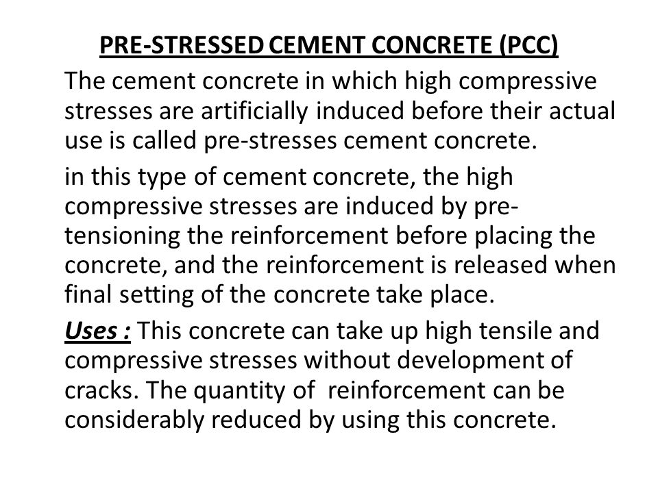 PRE-STRESSED CEMENT CONCRETE (PCC) The cement concrete in which high compressive stresses are artificially induced before their actual use is called p