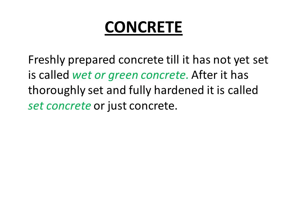 CONCRETE Freshly prepared concrete till it has not yet set is called wet or green concrete. After it has thoroughly set and fully hardened it is calle