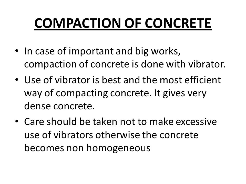 COMPACTION OF CONCRETE In case of important and big works, compaction of concrete is done with vibrator. Use of vibrator is best and the most efficien