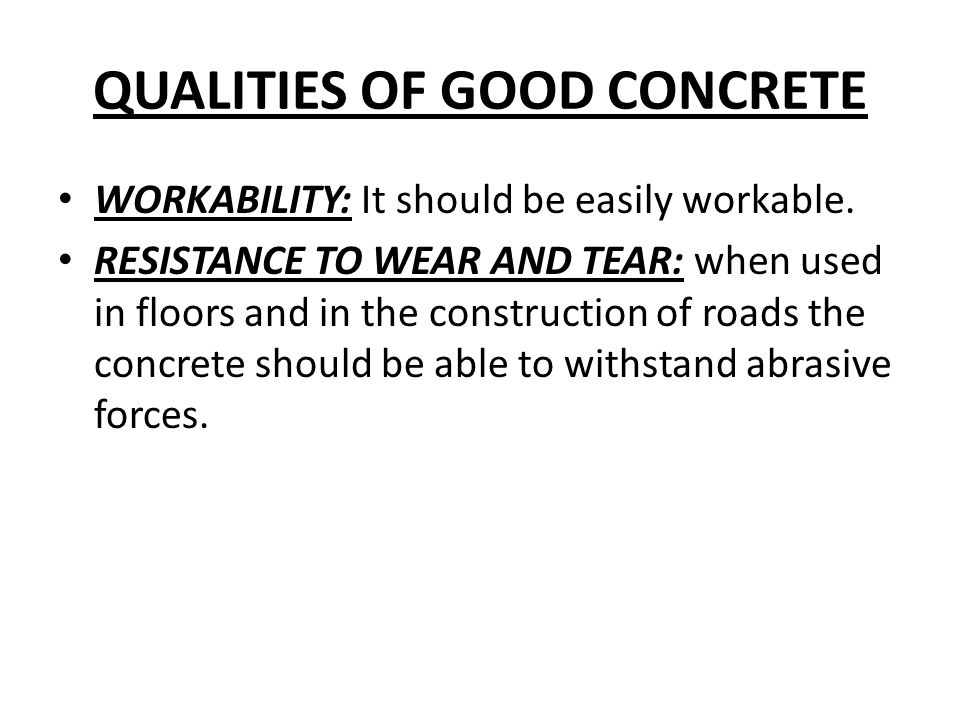 QUALITIES OF GOOD CONCRETE WORKABILITY: It should be easily workable. RESISTANCE TO WEAR AND TEAR: when used in floors and in the construction of road