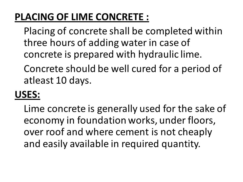 PLACING OF LIME CONCRETE : Placing of concrete shall be completed within three hours of adding water in case of concrete is prepared with hydraulic li