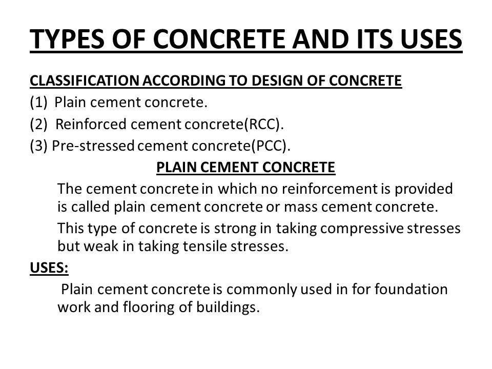 TYPES OF CONCRETE AND ITS USES CLASSIFICATION ACCORDING TO DESIGN OF CONCRETE (1)Plain cement concrete. (2) Reinforced cement concrete(RCC). (3) Pre-s