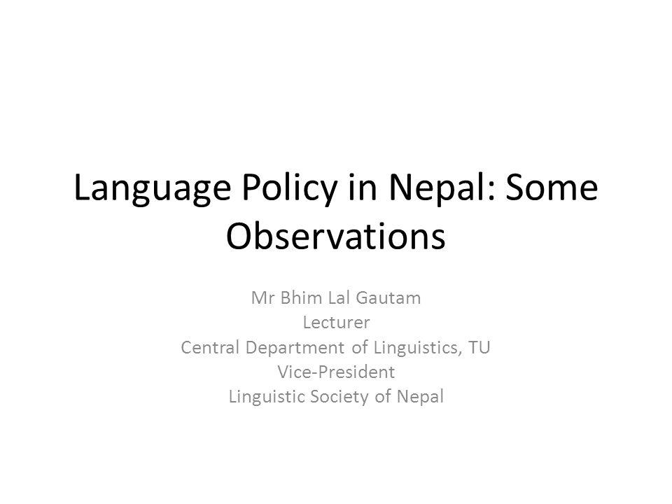 National Languages Policy Recommendation Commission (1993) A linguistic survey of Nepal should be done to identify and describe the languages of Nepal A Proper Language Planning should be started Special Programme should be started to preserve endangered languages of Nepal A council for national languages should be established The primary schools should be categorized as with 100% mother tongue speakers to teach in mother tongues Department of Linguistics should be established in the university to promote the study and research works Mother tongue should be allowed as an alternative to Sanskrit in Lower middle class