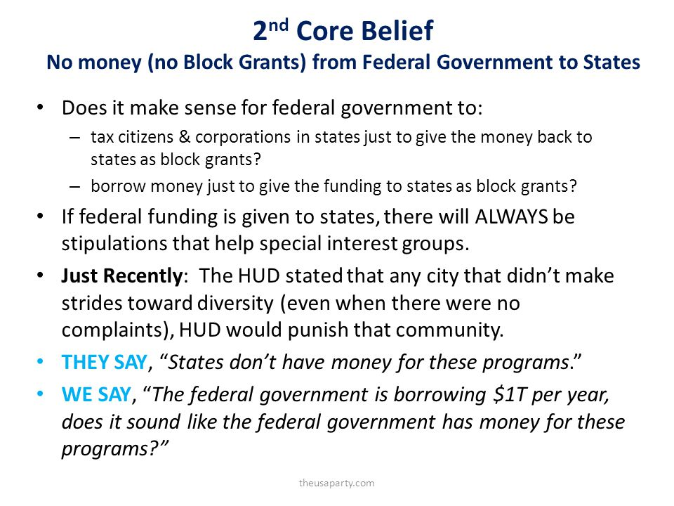 2 nd Core Belief No money (no Block Grants) from Federal Government to States Does it make sense for federal government to: – tax citizens & corporations in states just to give the money back to states as block grants.
